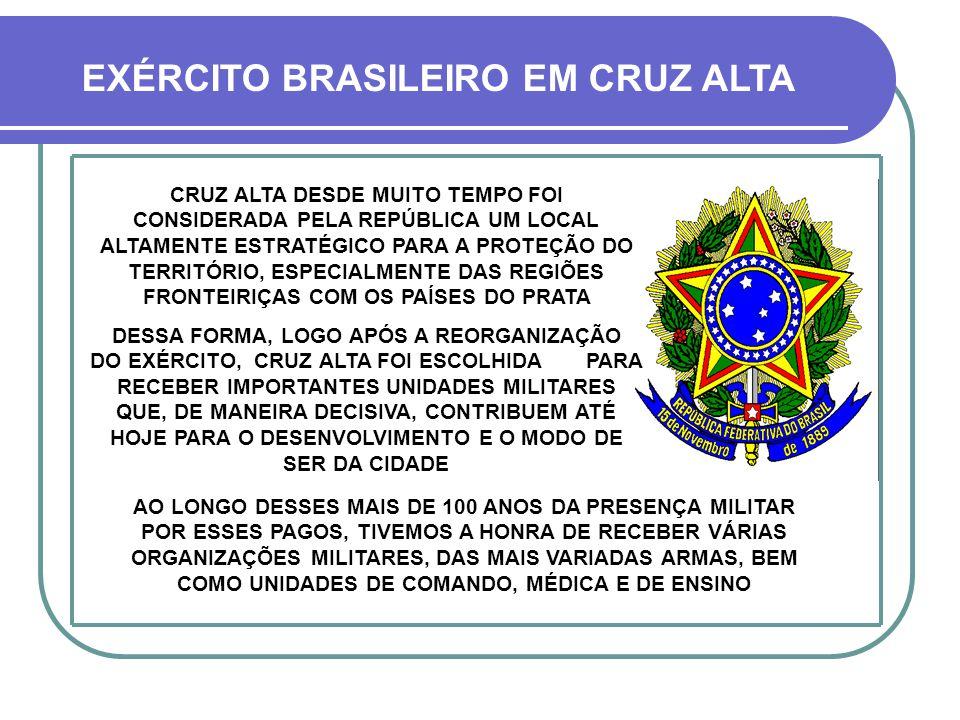 CRUZ ALTA DESDE MUITO TEMPO FOI CONSIDERADA PELA REPÚBLICA UM LOCAL ALTAMENTE ESTRATÉGICO PARA A PROTEÇÃO DO TERRITÓRIO, ESPECIALMENTE DAS REGIÕES FRONTEIRIÇAS COM OS PAÍSES DO PRATA DESSA FORMA, LOGO APÓS A REORGANIZAÇÃO DO EXÉRCITO, CRUZ ALTA FOI ESCOLHIDA PARA RECEBER IMPORTANTES UNIDADES MILITARES QUE, DE MANEIRA DECISIVA, CONTRIBUEM ATÉ HOJE PARA O DESENVOLVIMENTO E O MODO DE SER DA CIDADE EXÉRCITO BRASILEIRO EM CRUZ ALTA AO LONGO DESSES MAIS DE 100 ANOS DA PRESENÇA MILITAR POR ESSES PAGOS, TIVEMOS A HONRA DE RECEBER VÁRIAS ORGANIZAÇÕES MILITARES, DAS MAIS VARIADAS ARMAS, BEM COMO UNIDADES DE COMANDO, MÉDICA E DE ENSINO