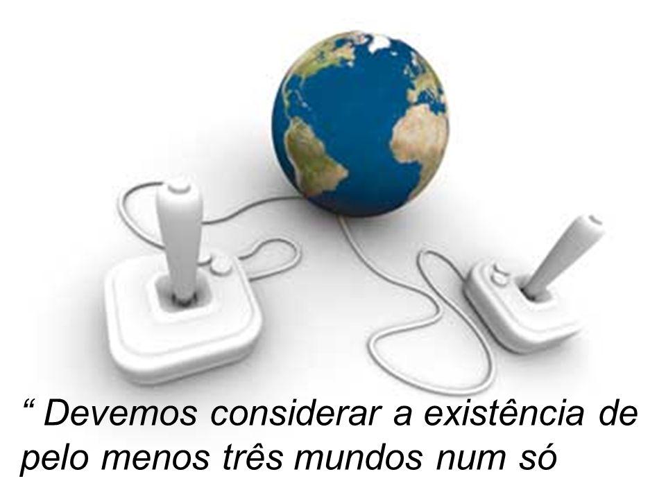 Devemos considerar a existência de pelo menos três mundos num só