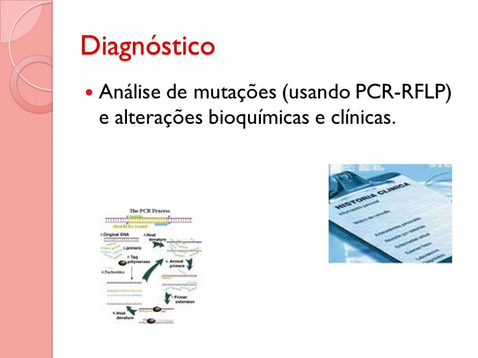 Diagnóstico Análise de mutações (usando PCR-RFLP) e alterações bioquímicas e clínicas.