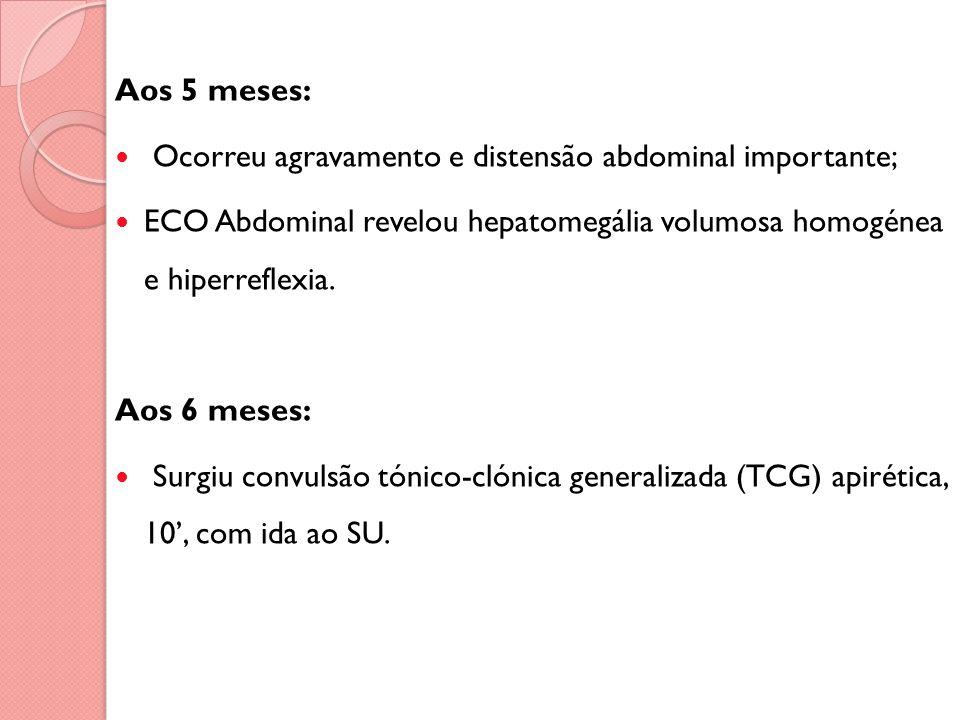 Aos 5 meses: Ocorreu agravamento e distensão abdominal importante; ECO Abdominal revelou hepatomegália volumosa homogénea e hiperreflexia.