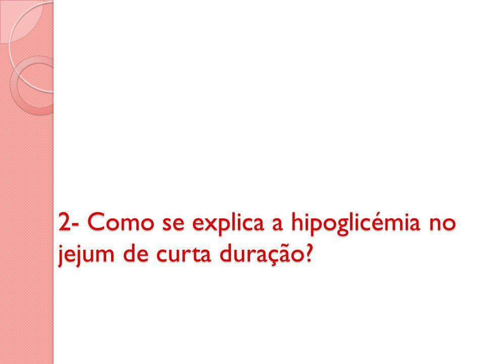 2- Como se explica a hipoglicémia no jejum de curta duração