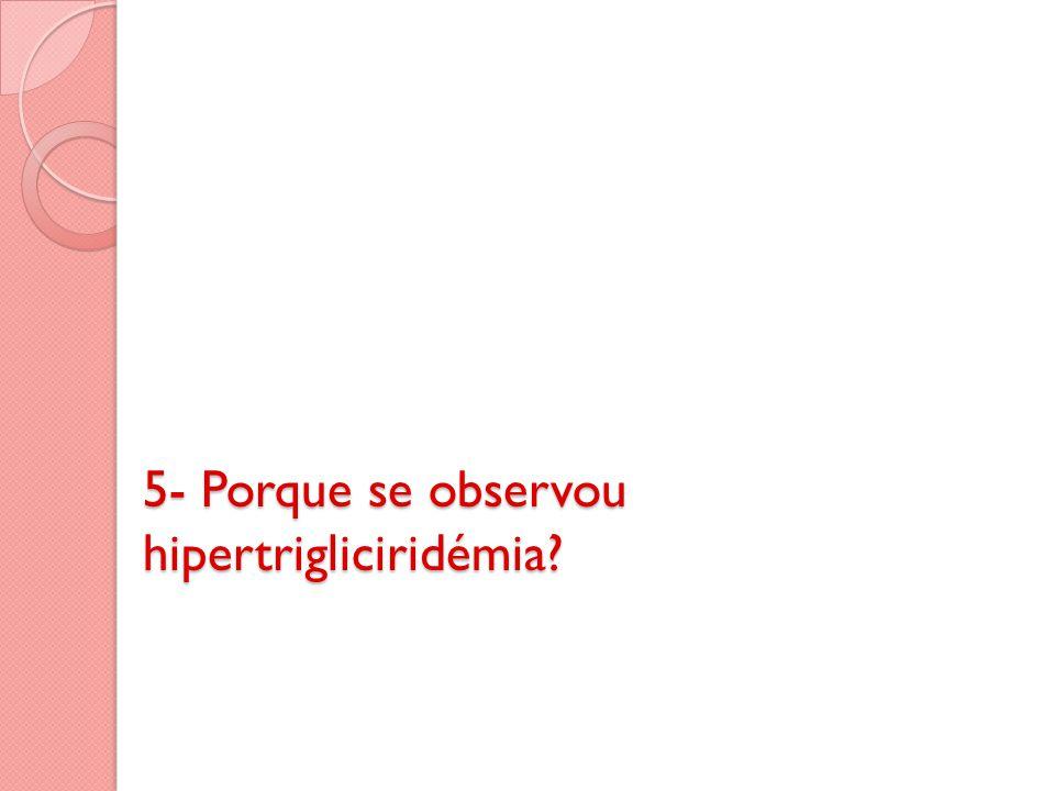 5- Porque se observou hipertrigliciridémia
