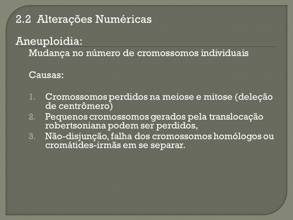 2.2 Alterações Numéricas Aneuploidia: Mudança no número de cromossomos individuais Causas: 1. Cromossomos perdidos na meiose e mitose (deleção de cent