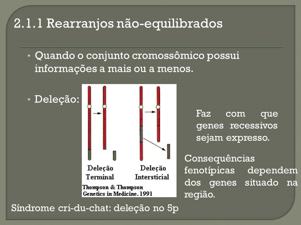 2.1.1 Rearranjos não-equilibrados Quando o conjunto cromossômico possui informações a mais ou a menos. Deleção: Faz com que genes recessivos sejam exp