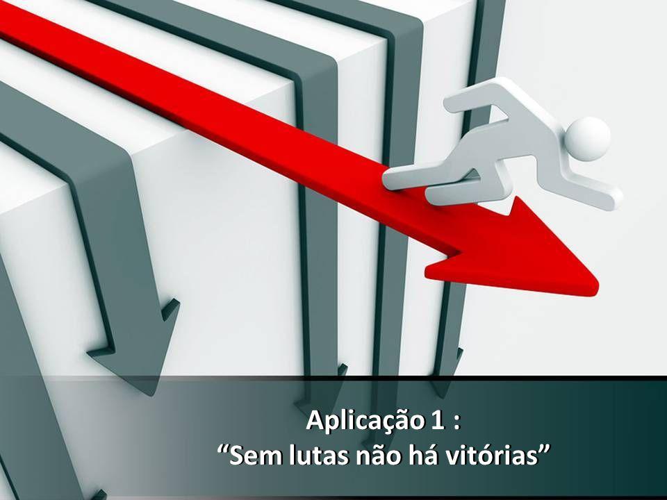 Aplicação 1 : Sem lutas não há vitórias Aplicação 1 : Sem lutas não há vitórias
