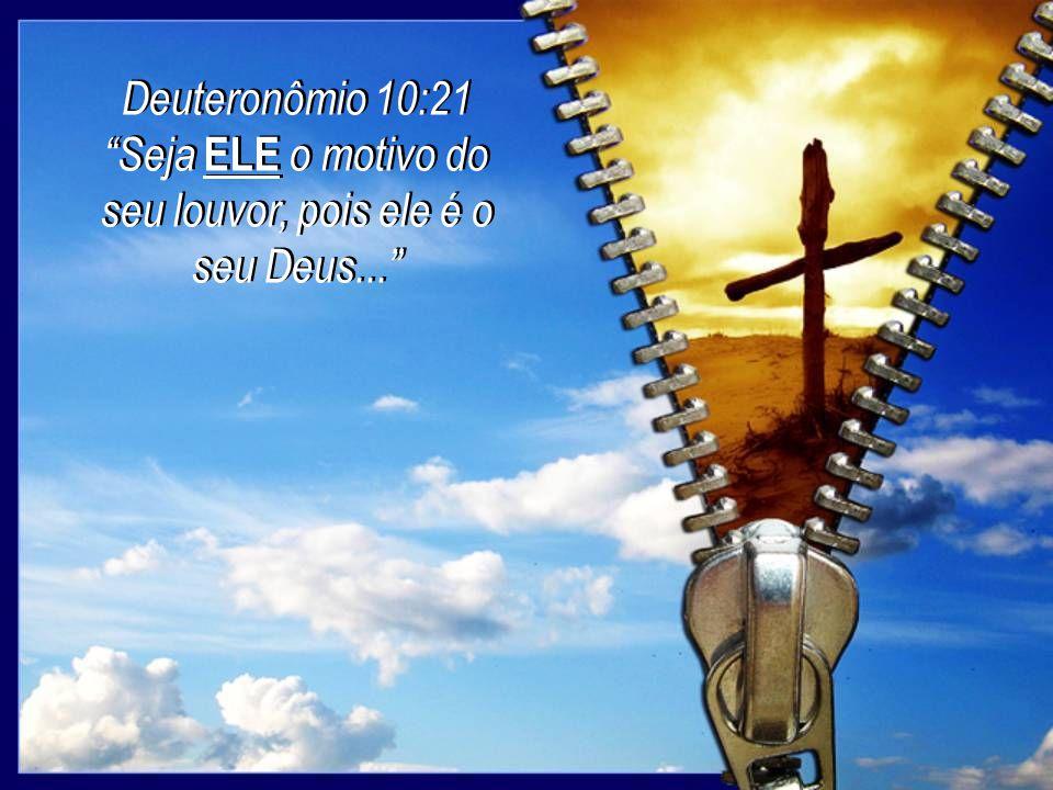 Deuteronômio 10:21 Seja ELE o motivo do seu louvor, pois ele é o seu Deus... Deuteronômio 10:21 Seja ELE o motivo do seu louvor, pois ele é o seu Deus
