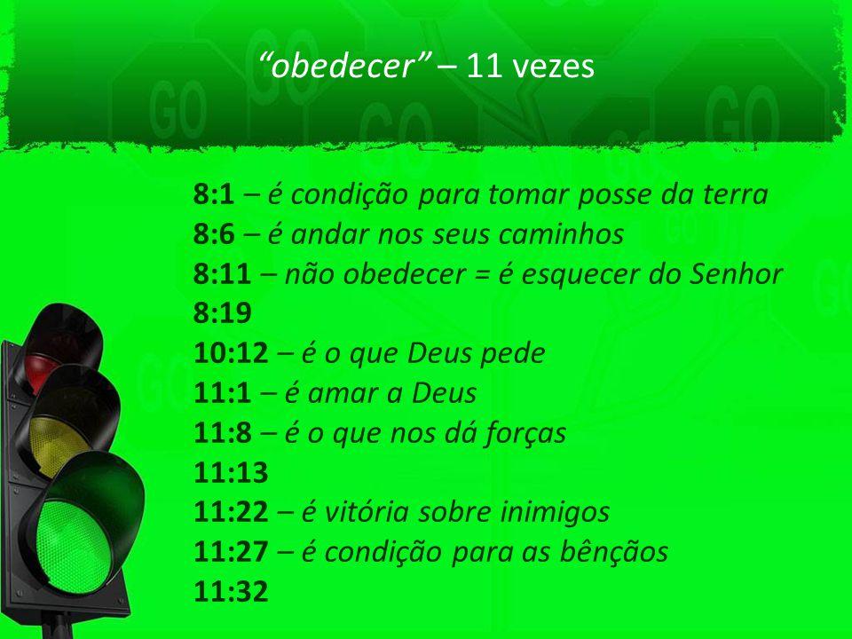 obedecer – 11 vezes 8:1 – é condição para tomar posse da terra 8:6 – é andar nos seus caminhos 8:11 – não obedecer = é esquecer do Senhor 8:19 10:12 –