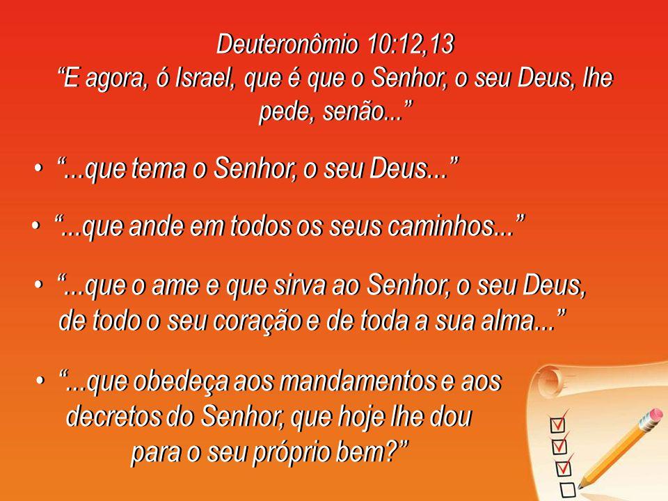 Deuteronômio 10:12,13 E agora, ó Israel, que é que o Senhor, o seu Deus, lhe pede, senão... Deuteronômio 10:12,13 E agora, ó Israel, que é que o Senho