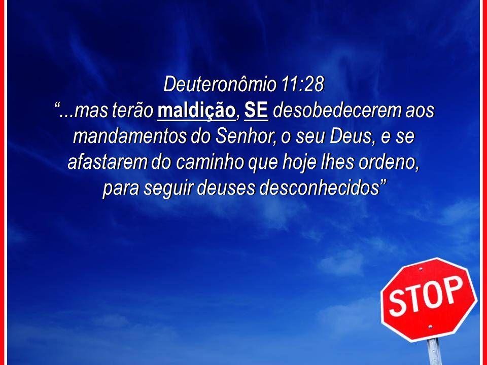 Deuteronômio 11:28...mas terão maldição, SE desobedecerem aos mandamentos do Senhor, o seu Deus, e se afastarem do caminho que hoje lhes ordeno, para