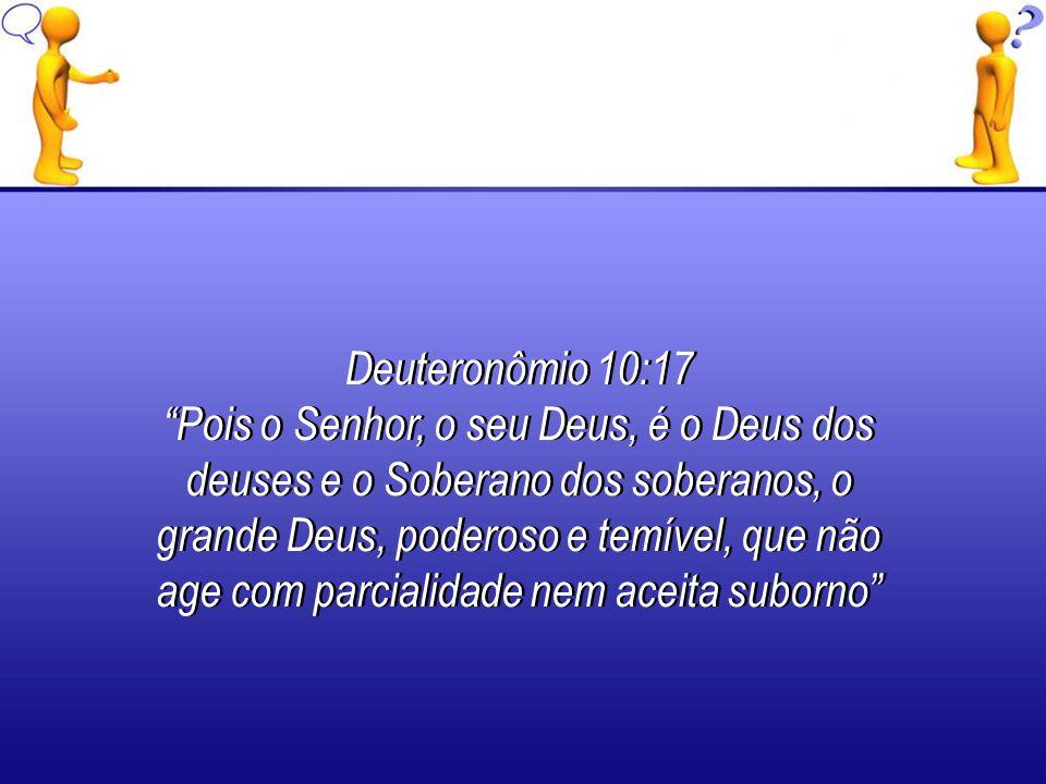 Deuteronômio 10:17 Pois o Senhor, o seu Deus, é o Deus dos deuses e o Soberano dos soberanos, o grande Deus, poderoso e temível, que não age com parci