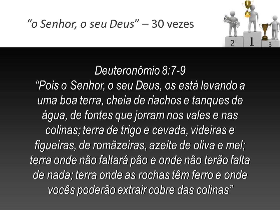 Deuteronômio 8:7-9 Pois o Senhor, o seu Deus, os está levando a uma boa terra, cheia de riachos e tanques de água, de fontes que jorram nos vales e na