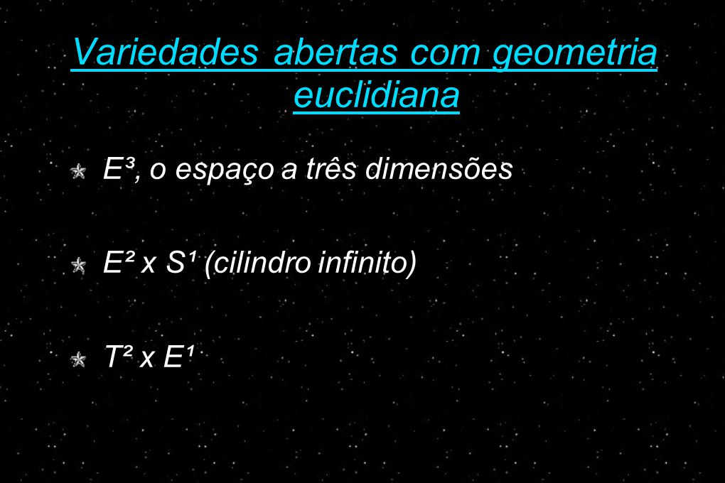 Variedades abertas com geometria euclidiana E³, o espaço a três dimensões E² x S¹ (cilindro infinito) T² x E¹