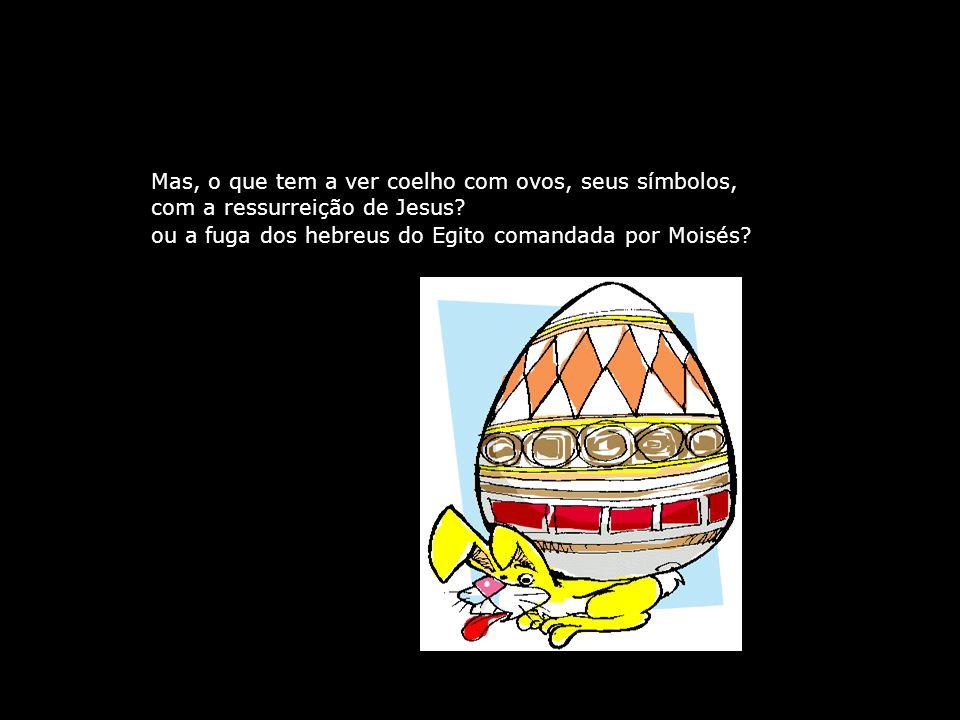 Mas, o que tem a ver coelho com ovos, seus símbolos, com a ressurreição de Jesus.