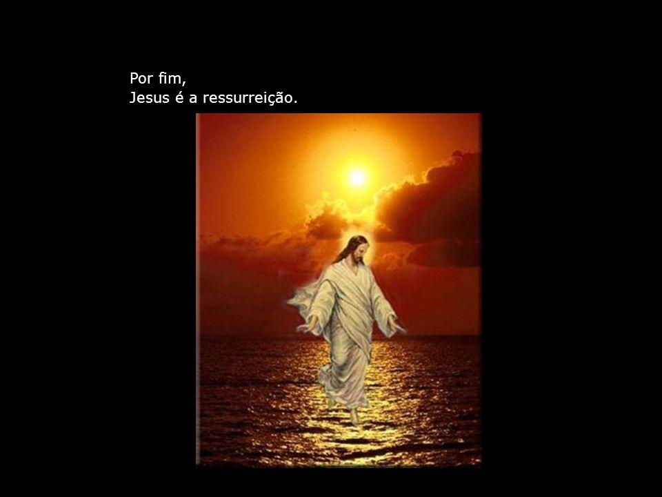 Por fim, Jesus é a ressurreição.