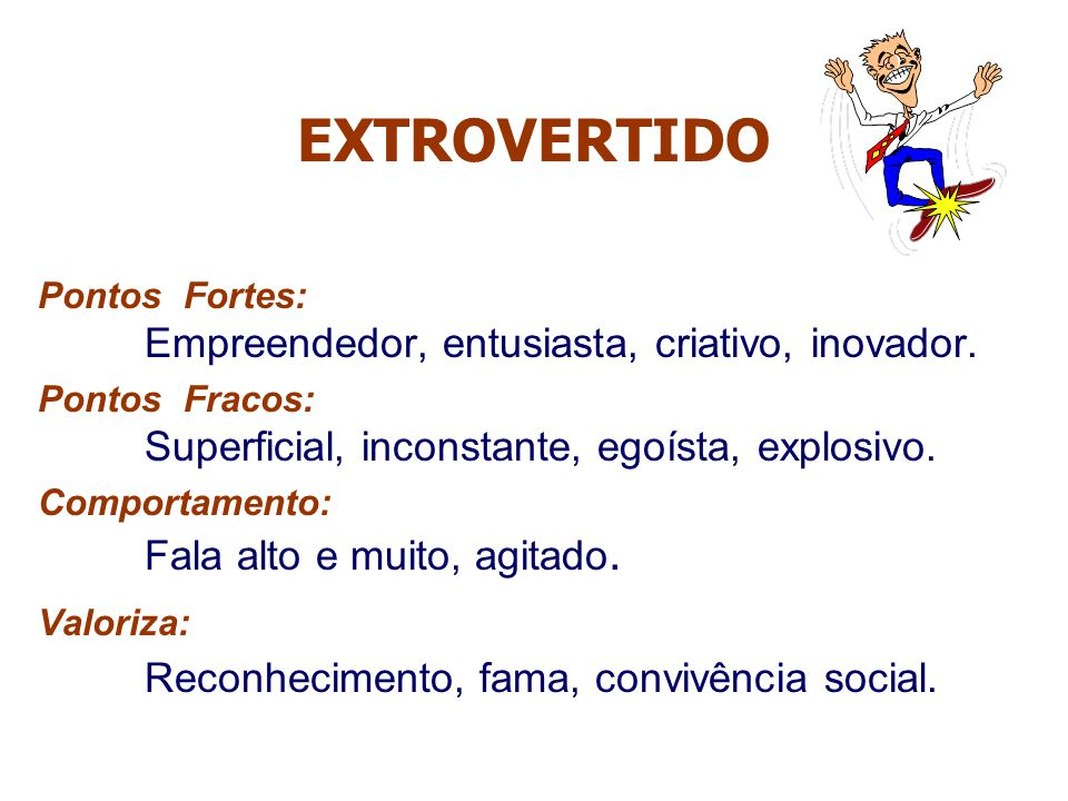 EXTROVERTIDO Pontos Fortes: Empreendedor, entusiasta, criativo, inovador. Pontos Fracos: Superficial, inconstante, egoísta, explosivo. Comportamento:
