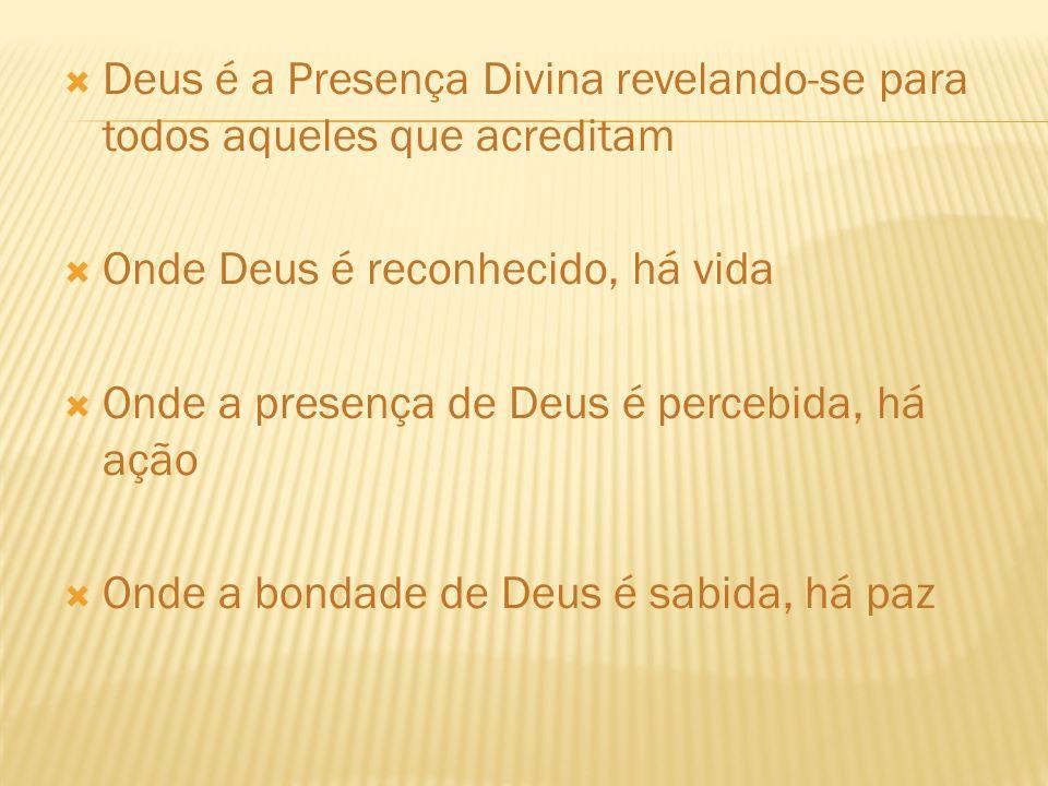 Deus é a Presença Divina revelando-se para todos aqueles que acreditam Onde Deus é reconhecido, há vida Onde a presença de Deus é percebida, há ação O
