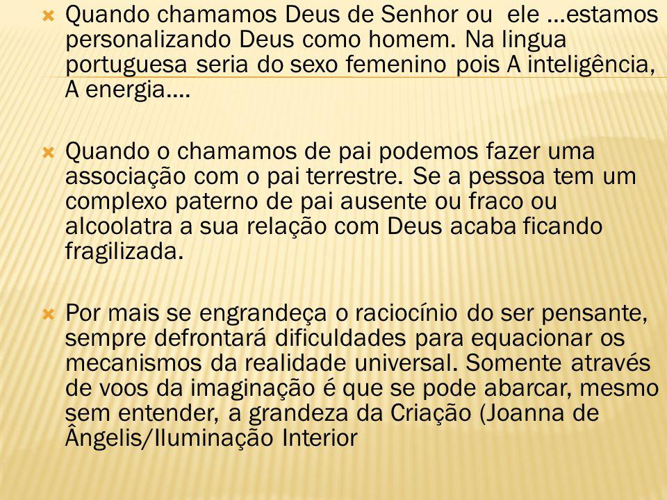 Quando chamamos Deus de Senhor ou ele …estamos personalizando Deus como homem. Na lingua portuguesa seria do sexo femenino pois A inteligência, A ener