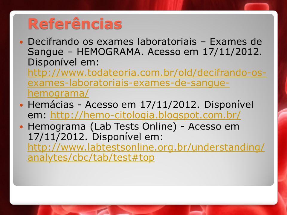 Referências Decifrando os exames laboratoriais – Exames de Sangue – HEMOGRAMA. Acesso em 17/11/2012. Disponível em: http://www.todateoria.com.br/old/d