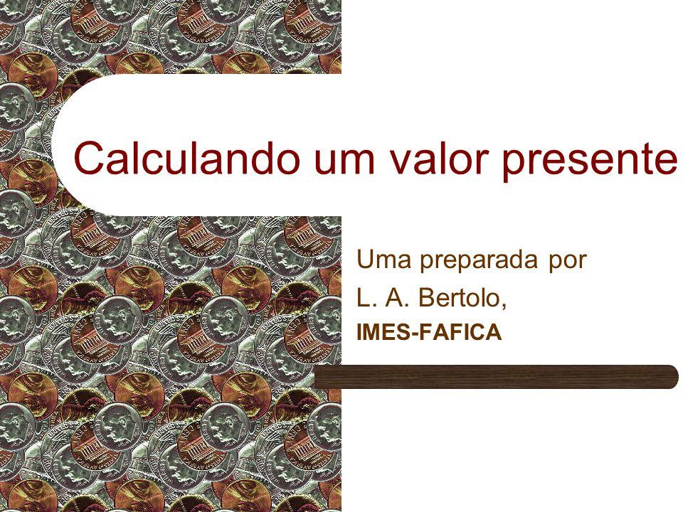 Calculando um valor presente Uma preparada por L. A. Bertolo, IMES-FAFICA
