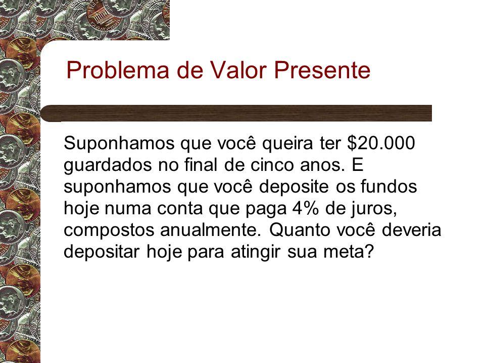 Problema de Valor Presente Suponhamos que você queira ter $20.000 guardados no final de cinco anos.