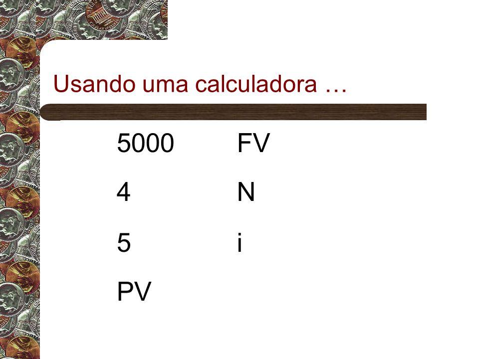 Usando uma calculadora … 5000FV 4N 5i PV