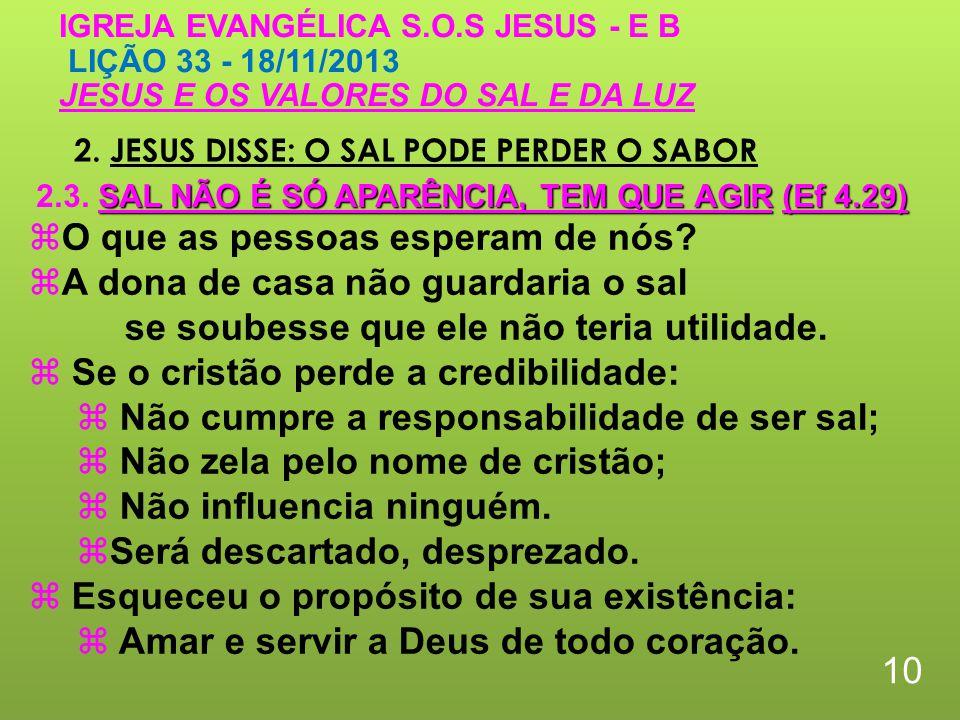 2. JESUS DISSE: O SAL PODE PERDER O SABOR 10 IGREJA EVANGÉLICA S.O.S JESUS - E B LIÇÃO 33 - 18/11/2013 JESUS E OS VALORES DO SAL E DA LUZ O que as pes