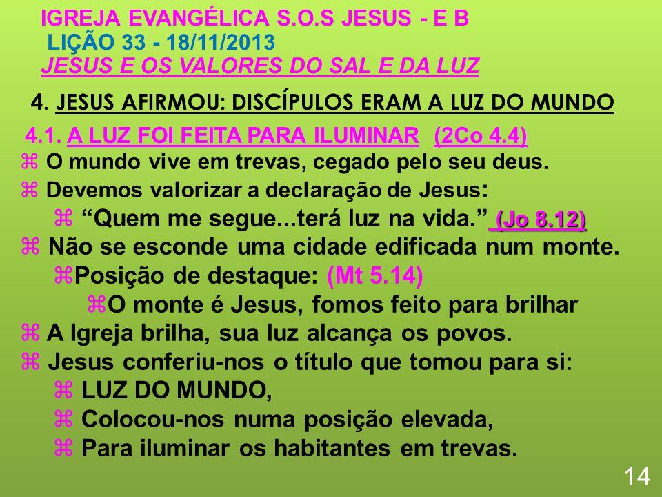 4. JESUS AFIRMOU: DISCÍPULOS ERAM A LUZ DO MUNDO 14 IGREJA EVANGÉLICA S.O.S JESUS - E B LIÇÃO 33 - 18/11/2013 JESUS E OS VALORES DO SAL E DA LUZ O mun
