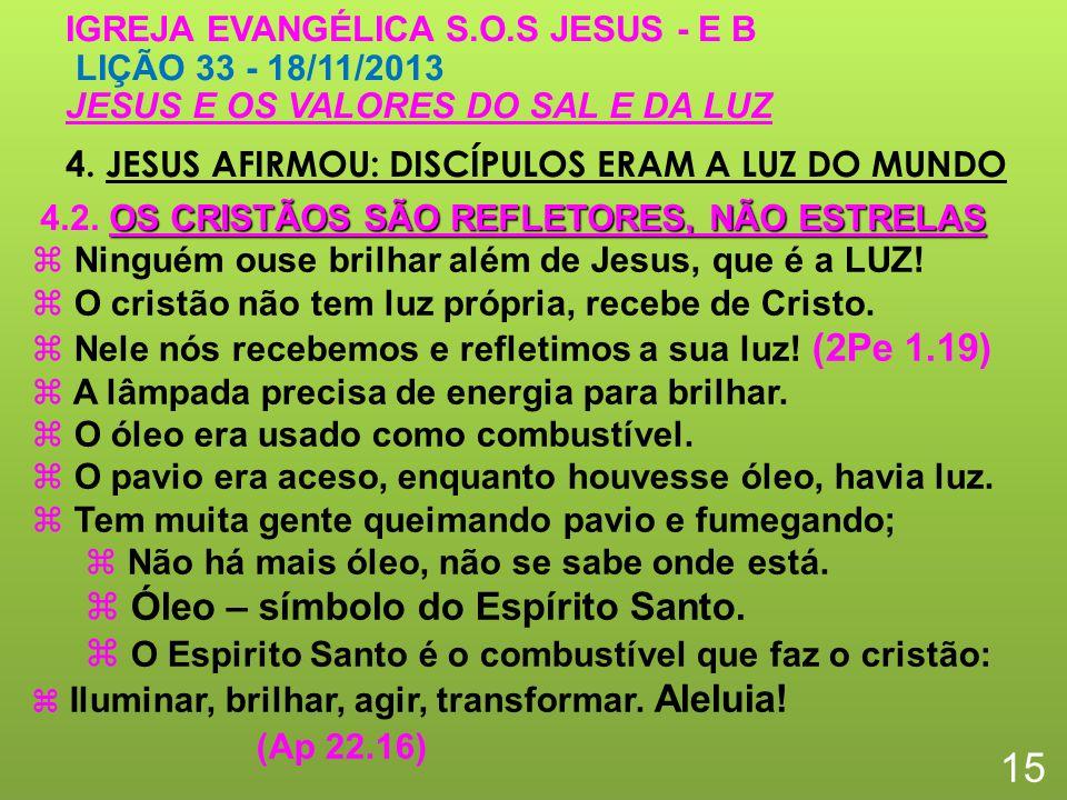 4. JESUS AFIRMOU: DISCÍPULOS ERAM A LUZ DO MUNDO 15 IGREJA EVANGÉLICA S.O.S JESUS - E B LIÇÃO 33 - 18/11/2013 JESUS E OS VALORES DO SAL E DA LUZ Ningu