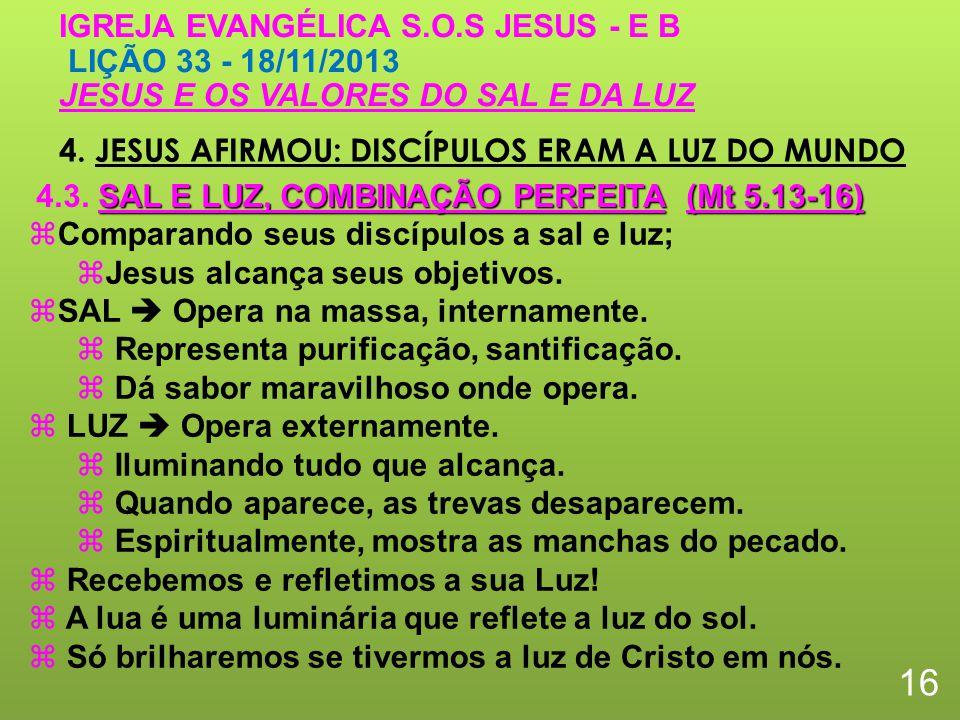 4. JESUS AFIRMOU: DISCÍPULOS ERAM A LUZ DO MUNDO 16 IGREJA EVANGÉLICA S.O.S JESUS - E B LIÇÃO 33 - 18/11/2013 JESUS E OS VALORES DO SAL E DA LUZ Compa