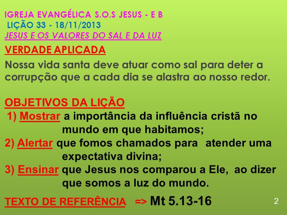IGREJA EVANGÉLICA S.O.S JESUS - E B LIÇÃO 33 - 18/11/2013 JESUS E OS VALORES DO SAL E DA LUZ VERDADE APLICADA Nossa vida santa deve atuar como sal para deter a corrupção que a cada dia se alastra ao nosso redor.