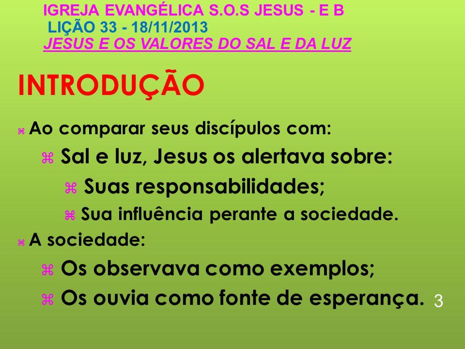 INTRODUÇÃO Ao comparar seus discípulos com: Sal e luz, Jesus os alertava sobre: Suas responsabilidades; Sua influência perante a sociedade.