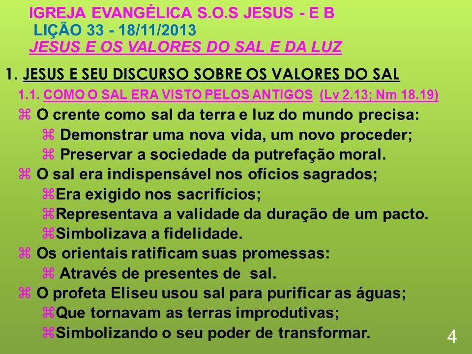 1. JESUS E SEU DISCURSO SOBRE OS VALORES DO SAL 4 IGREJA EVANGÉLICA S.O.S JESUS - E B LIÇÃO 33 - 18/11/2013 JESUS E OS VALORES DO SAL E DA LUZ O crent