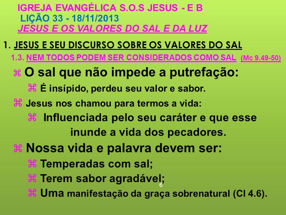 1. JESUS E SEU DISCURSO SOBRE OS VALORES DO SAL 6 IGREJA EVANGÉLICA S.O.S JESUS - E B LIÇÃO 33 - 18/11/2013 JESUS E OS VALORES DO SAL E DA LUZ O sal q