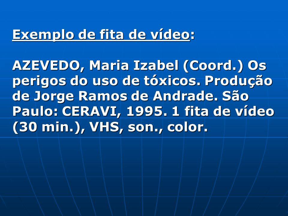 Exemplo de fita de vídeo: AZEVEDO, Maria Izabel (Coord.) Os perigos do uso de tóxicos. Produção de Jorge Ramos de Andrade. São Paulo: CERAVI, 1995. 1