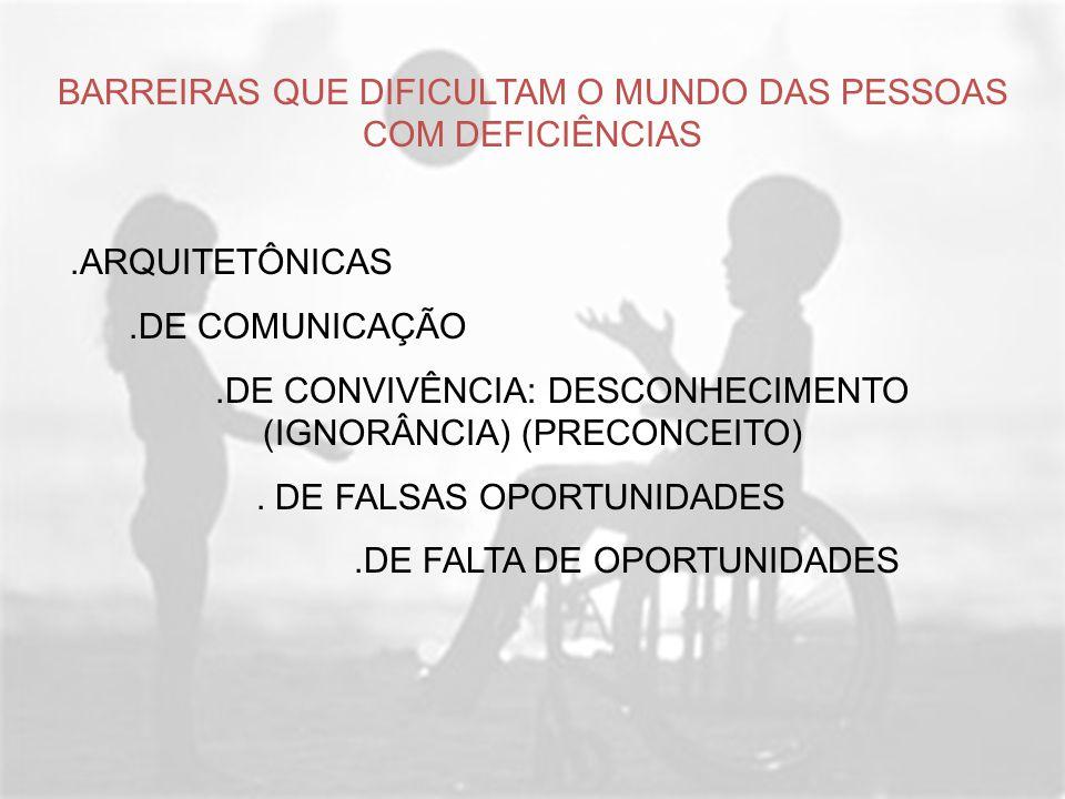 BARREIRAS QUE DIFICULTAM O MUNDO DAS PESSOAS COM DEFICIÊNCIAS.ARQUITETÔNICAS.DE COMUNICAÇÃO.DE CONVIVÊNCIA: DESCONHECIMENTO (IGNORÂNCIA) (PRECONCEITO)