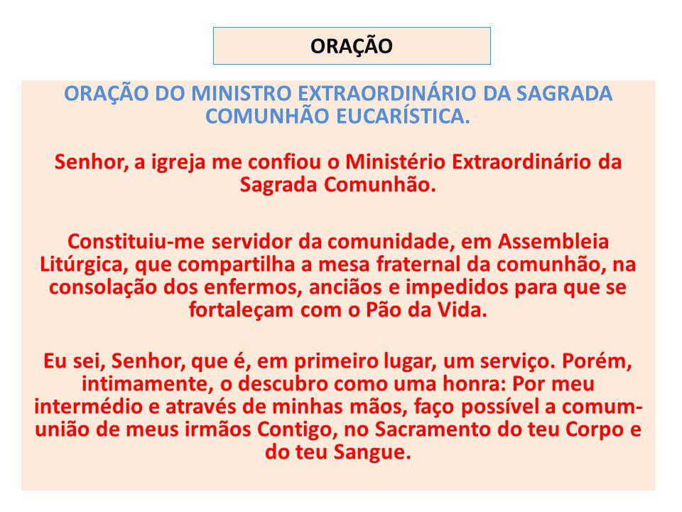 ORAÇÃO ORAÇÃO DO MINISTRO EXTRAORDINÁRIO DA SAGRADA COMUNHÃO EUCARÍSTICA. Senhor, a igreja me confiou o Ministério Extraordinário da Sagrada Comunhão.
