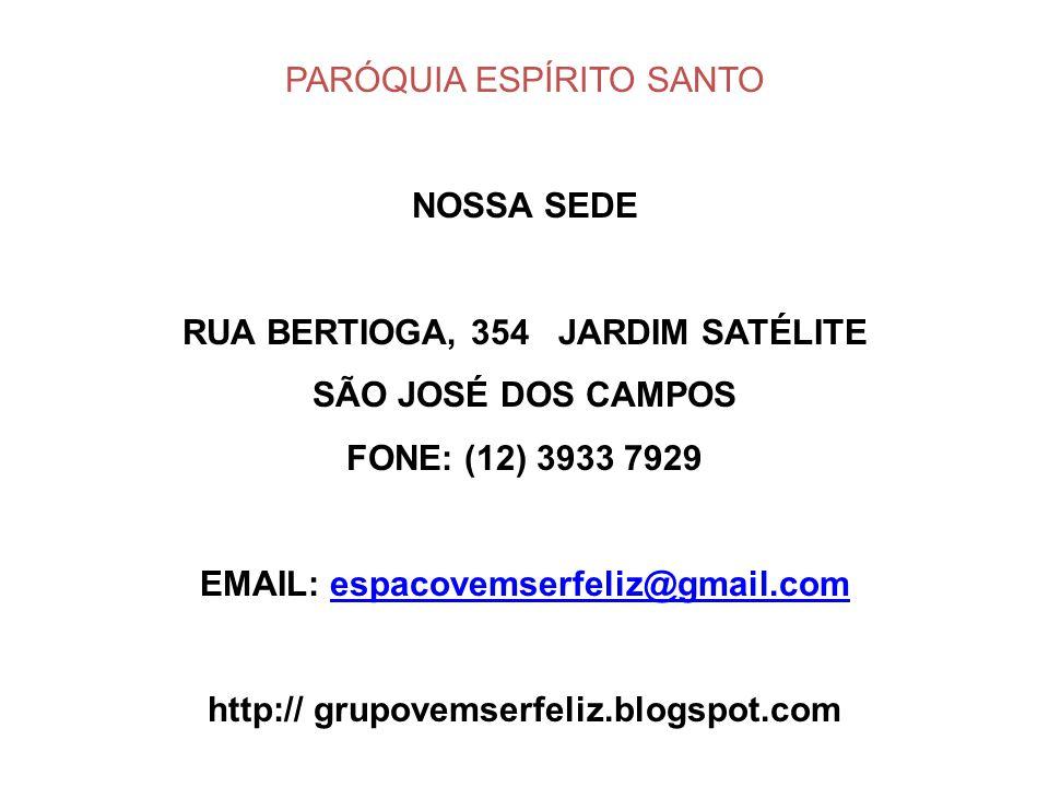 PARÓQUIA ESPÍRITO SANTO NOSSA SEDE RUA BERTIOGA, 354 JARDIM SATÉLITE SÃO JOSÉ DOS CAMPOS FONE: (12) 3933 7929 EMAIL: espacovemserfeliz@gmail.comespaco
