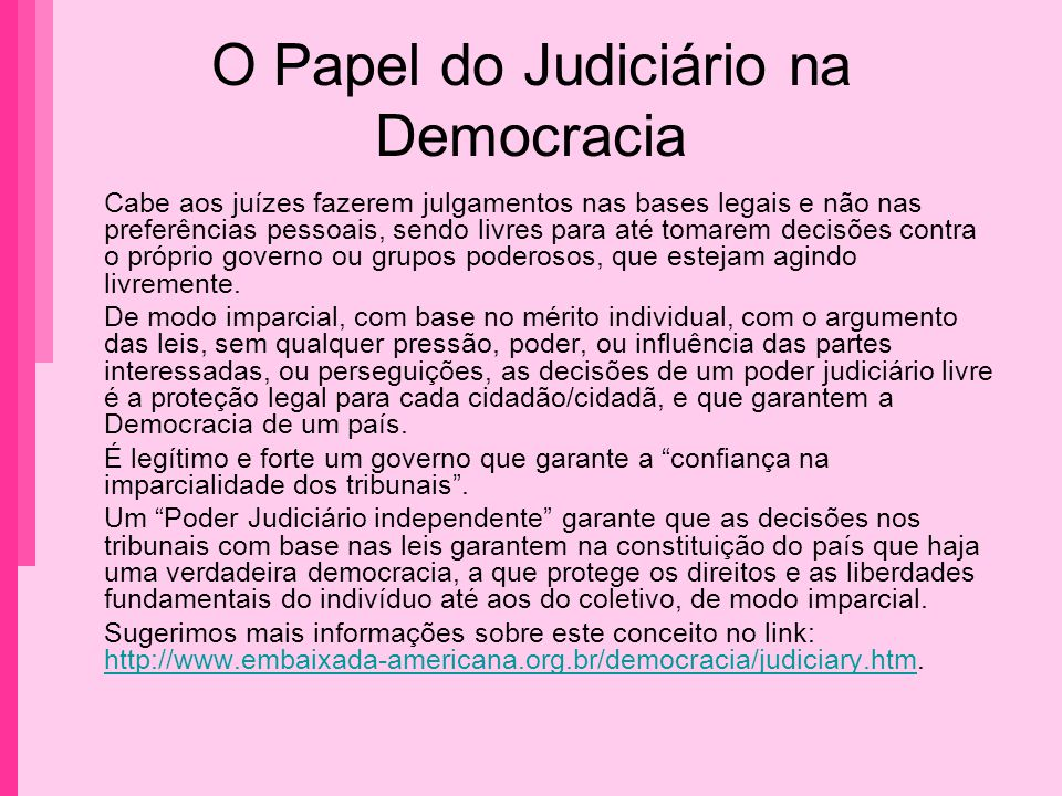 O Papel do Judiciário na Democracia Cabe aos juízes fazerem julgamentos nas bases legais e não nas preferências pessoais, sendo livres para até tomare
