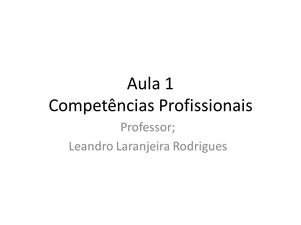Professor; Leandro Laranjeira Rodrigues Aula 1 Competências Profissionais
