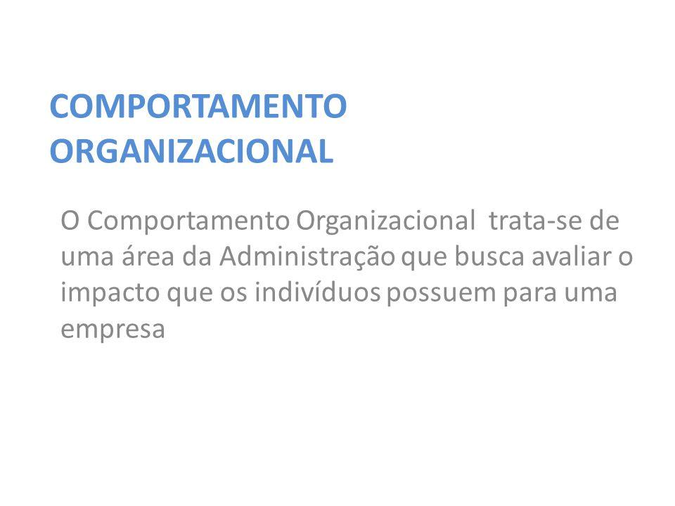 COMPORTAMENTO ORGANIZACIONAL O Comportamento Organizacional trata-se de uma área da Administração que busca avaliar o impacto que os indivíduos possuem para uma empresa