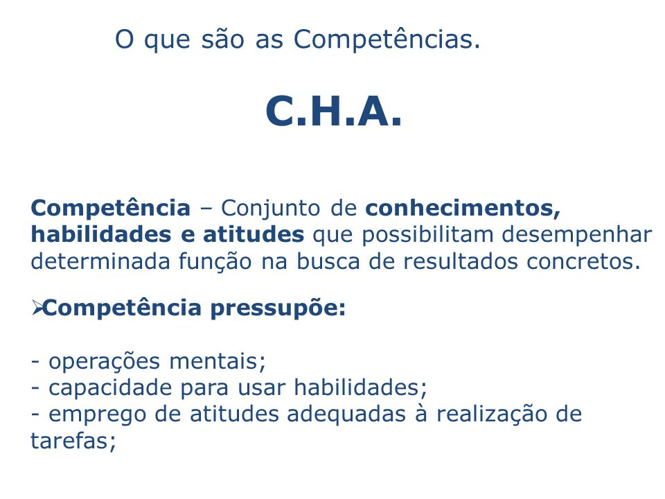 C.H.A. O que são as Competências. Competência – Conjunto de conhecimentos, habilidades e atitudes que possibilitam desempenhar determinada função na b