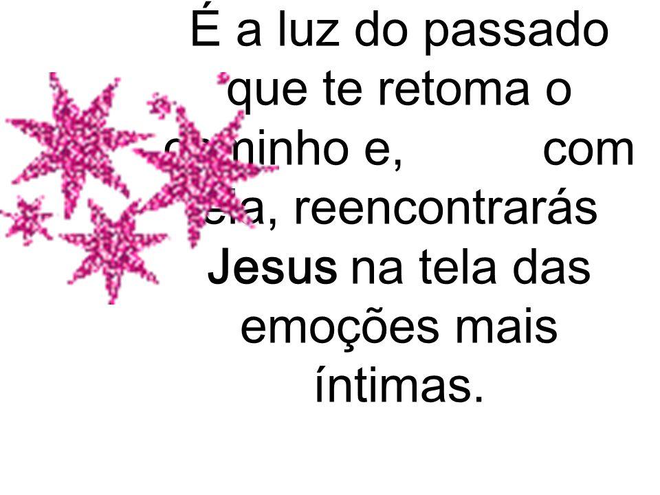 É a luz do passado que te retoma o caminho e, com ela, reencontrarás Jesus na tela das emoções mais íntimas.