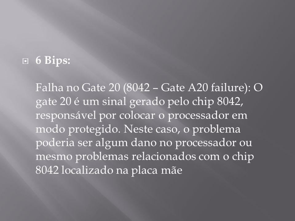 6 Bips: Falha no Gate 20 (8042 – Gate A20 failure): O gate 20 é um sinal gerado pelo chip 8042, responsável por colocar o processador em modo protegid