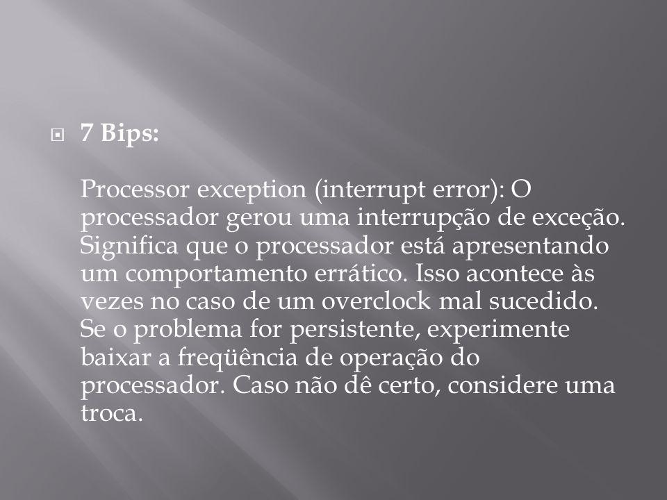 7 Bips: Processor exception (interrupt error): O processador gerou uma interrupção de exceção. Significa que o processador está apresentando um compor