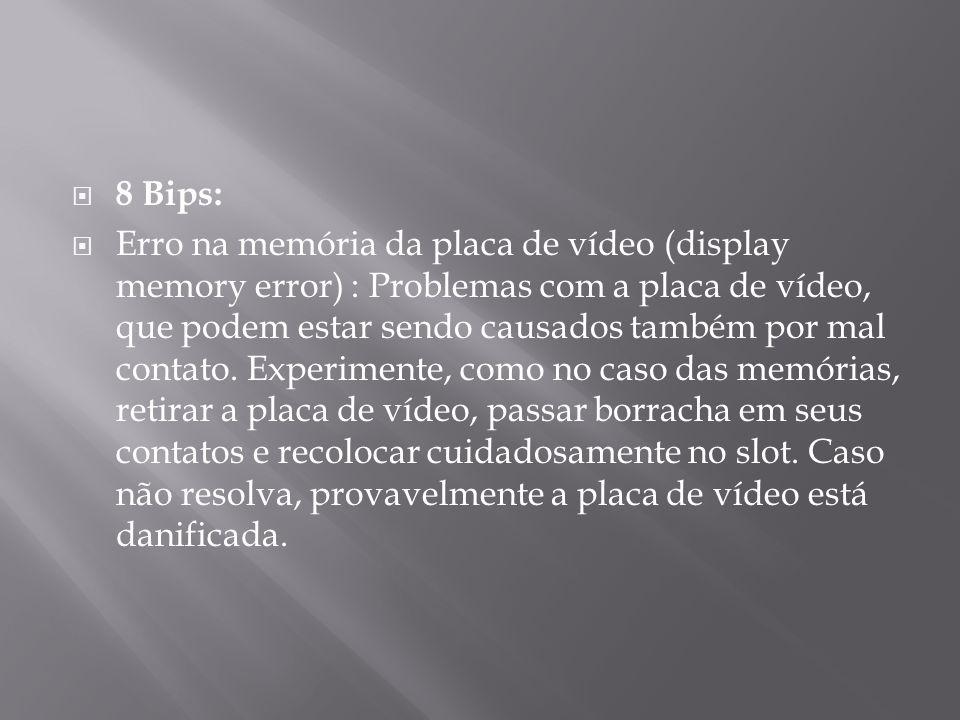 8 Bips: Erro na memória da placa de vídeo (display memory error) : Problemas com a placa de vídeo, que podem estar sendo causados também por mal conta