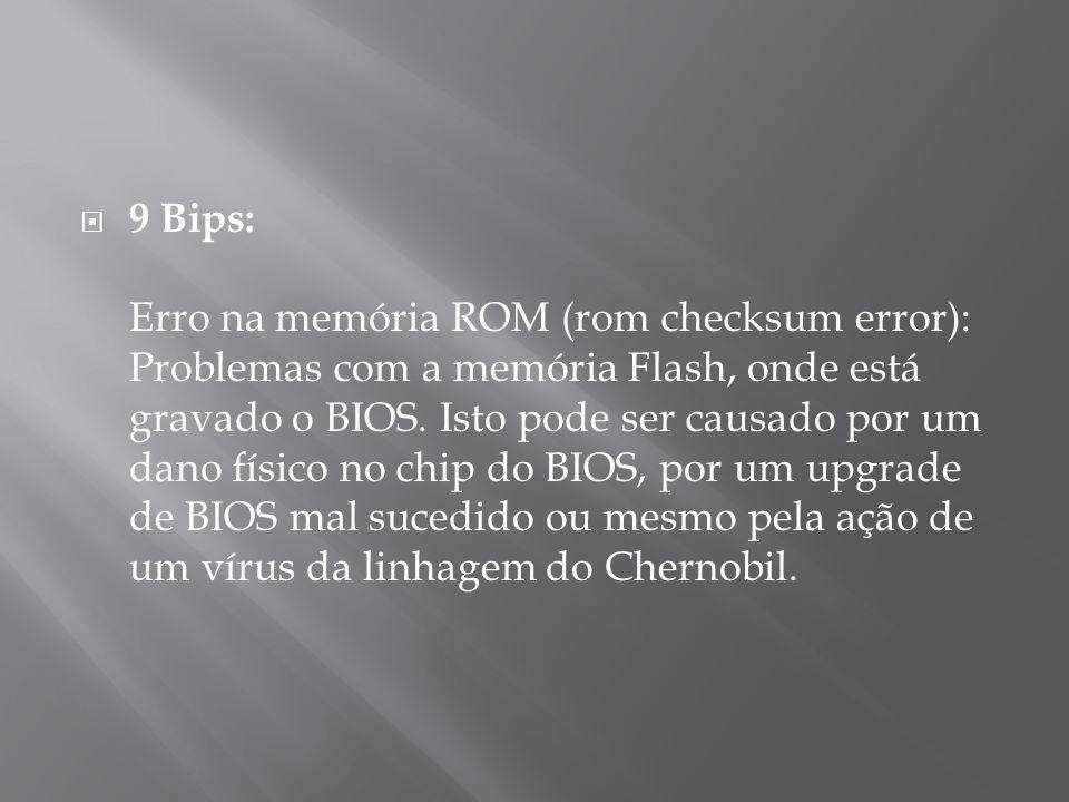 9 Bips: Erro na memória ROM (rom checksum error): Problemas com a memória Flash, onde está gravado o BIOS. Isto pode ser causado por um dano físico no