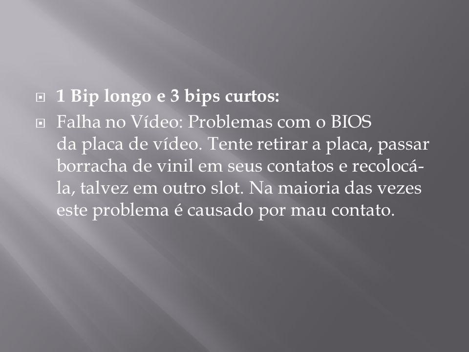 1 Bip longo e 3 bips curtos: Falha no Vídeo: Problemas com o BIOS da placa de vídeo. Tente retirar a placa, passar borracha de vinil em seus contatos