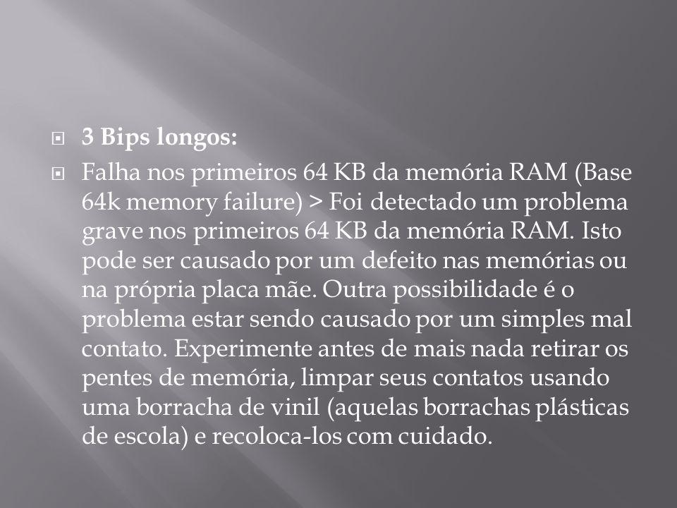 3 Bips longos: Falha nos primeiros 64 KB da memória RAM (Base 64k memory failure) > Foi detectado um problema grave nos primeiros 64 KB da memória RAM