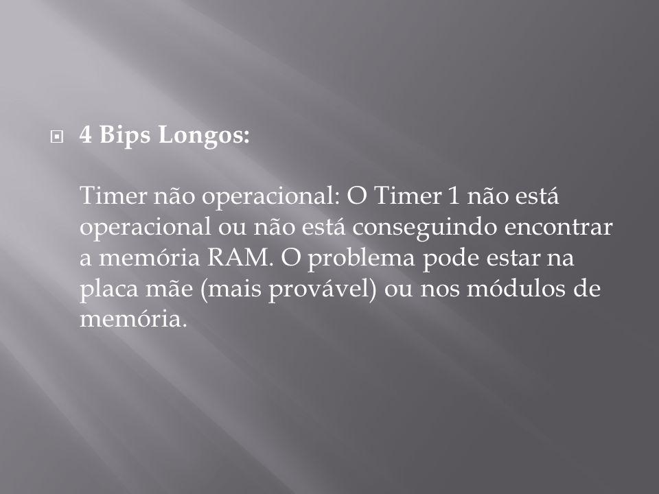 4 Bips Longos: Timer não operacional: O Timer 1 não está operacional ou não está conseguindo encontrar a memória RAM. O problema pode estar na placa m