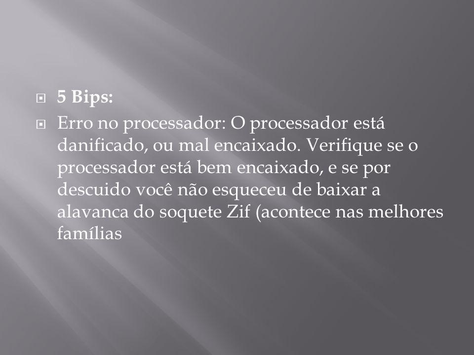 5 Bips: Erro no processador: O processador está danificado, ou mal encaixado. Verifique se o processador está bem encaixado, e se por descuido você nã